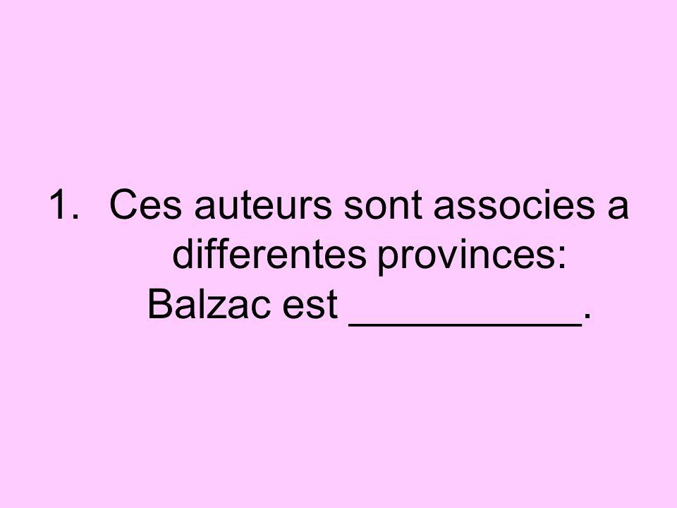 1.Ces auteurs sont associes a differentes provinces: Balzac est __________.