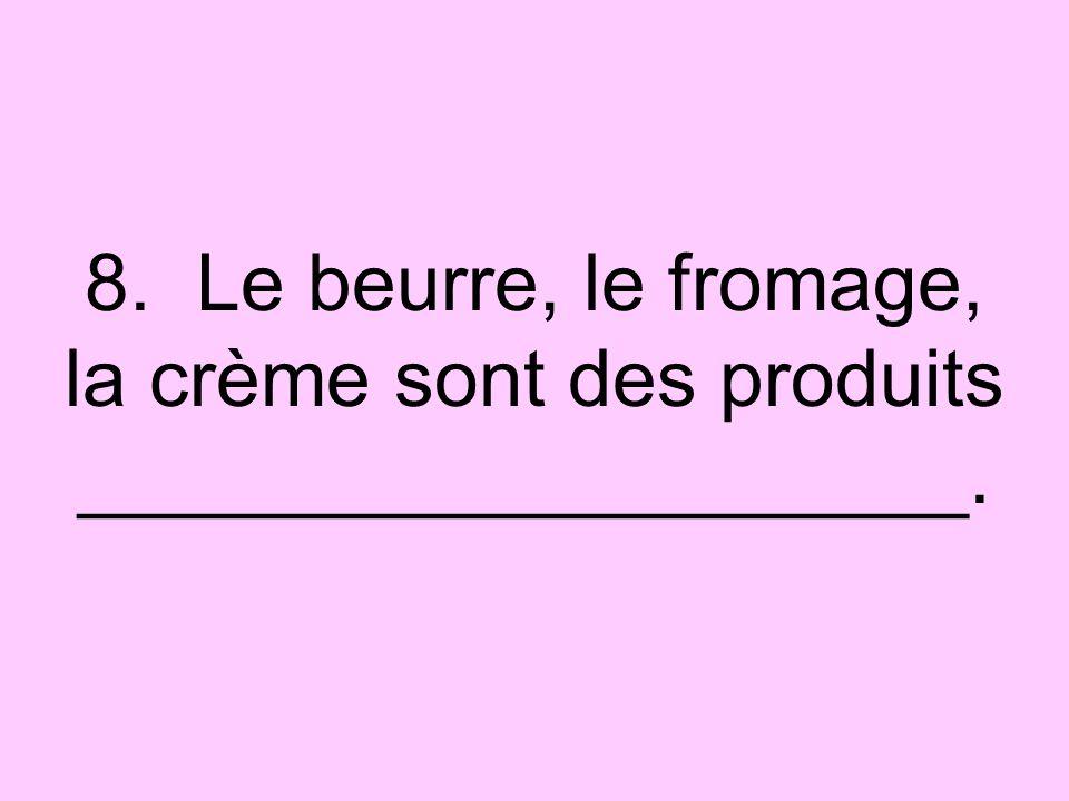 8. Le beurre, le fromage, la crème sont des produits ____________________.