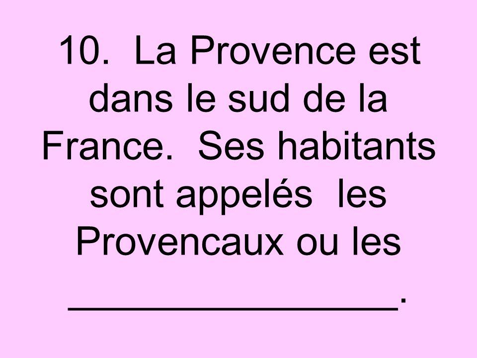 10. La Provence est dans le sud de la France. Ses habitants sont appelés les Provencaux ou les _______________.