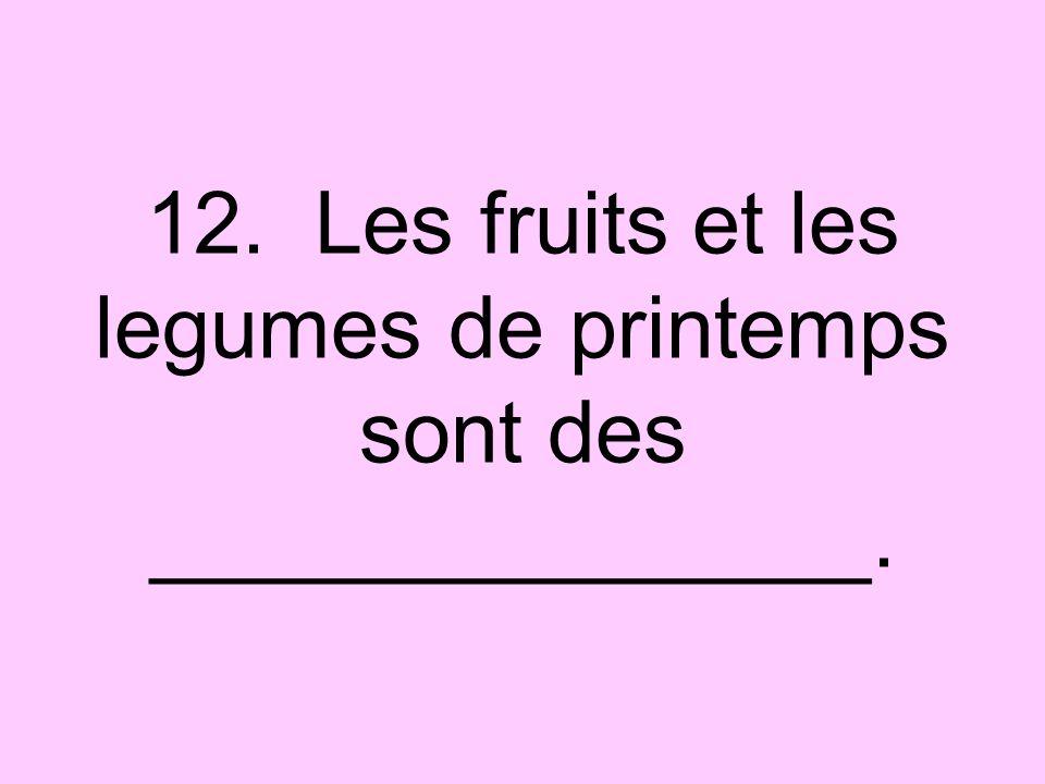 12. Les fruits et les legumes de printemps sont des _______________.