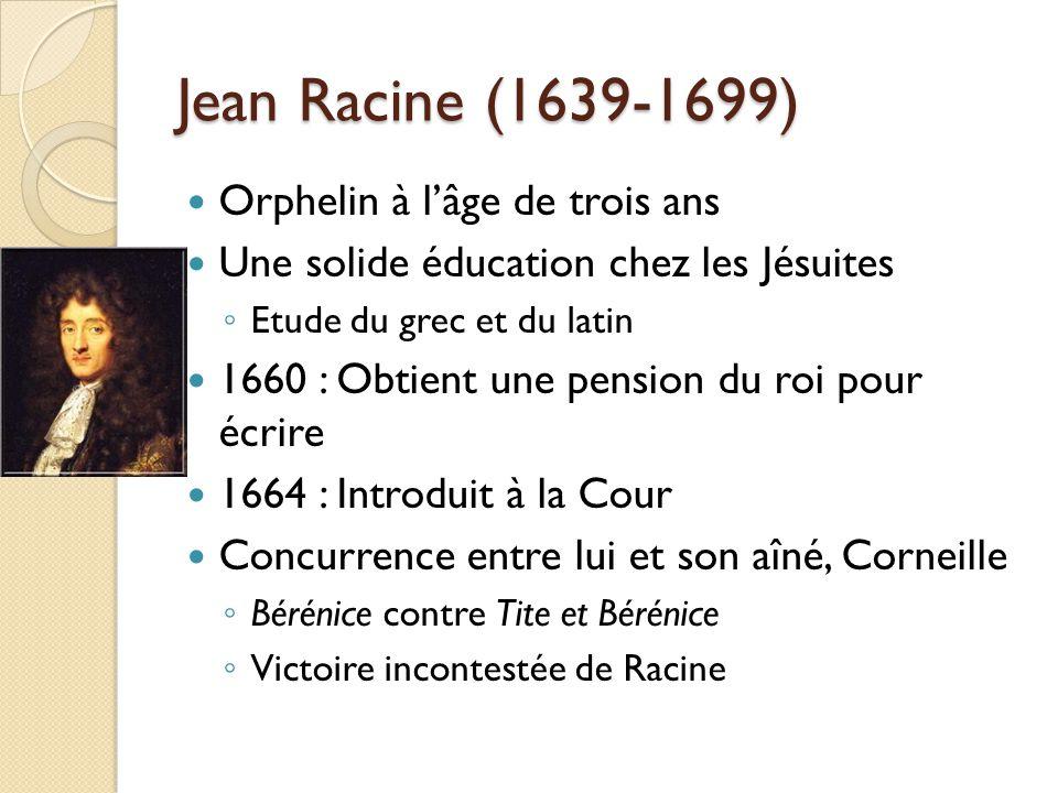 Jean Racine (1639-1699) Orphelin à lâge de trois ans Une solide éducation chez les Jésuites Etude du grec et du latin 1660 : Obtient une pension du ro