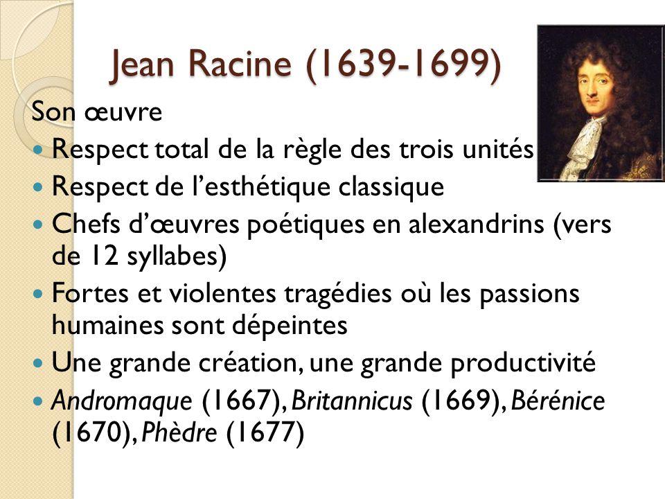 Jean Racine (1639-1699) Son œuvre Respect total de la règle des trois unités Respect de lesthétique classique Chefs dœuvres poétiques en alexandrins (