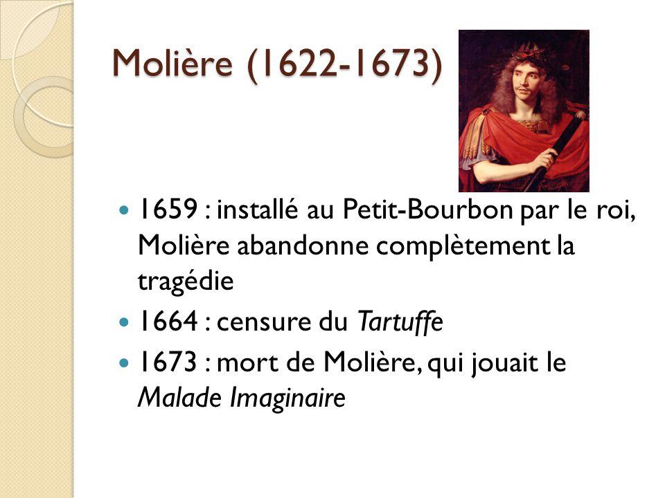 Molière (1622-1673) 1659 : installé au Petit-Bourbon par le roi, Molière abandonne complètement la tragédie 1664 : censure du Tartuffe 1673 : mort de
