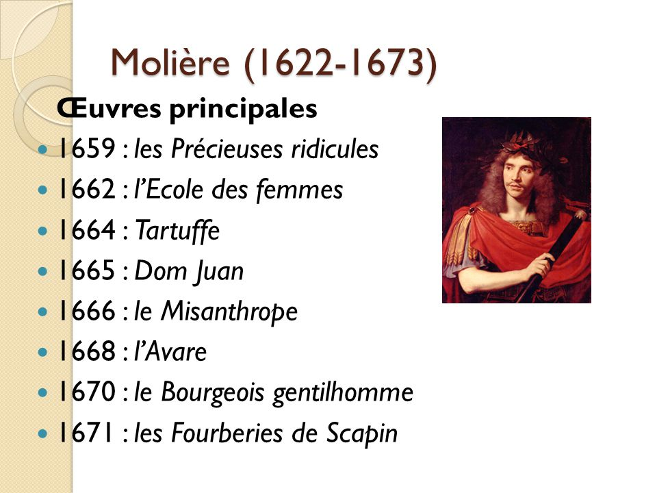 Molière (1622-1673) Œuvres principales 1659 : les Précieuses ridicules 1662 : lEcole des femmes 1664 : Tartuffe 1665 : Dom Juan 1666 : le Misanthrope