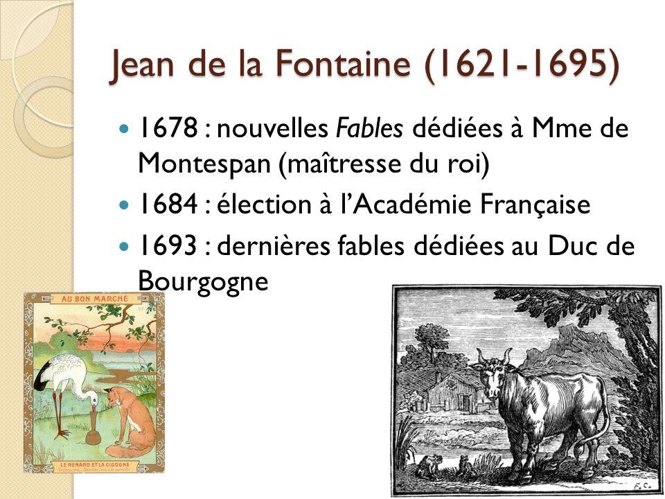 Jean de la Fontaine (1621-1695) 1678 : nouvelles Fables dédiées à Mme de Montespan (maîtresse du roi) 1684 : élection à lAcadémie Française 1693 : der