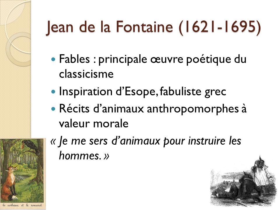 Jean de la Fontaine (1621-1695) Fables : principale œuvre poétique du classicisme Inspiration dEsope, fabuliste grec Récits danimaux anthropomorphes à