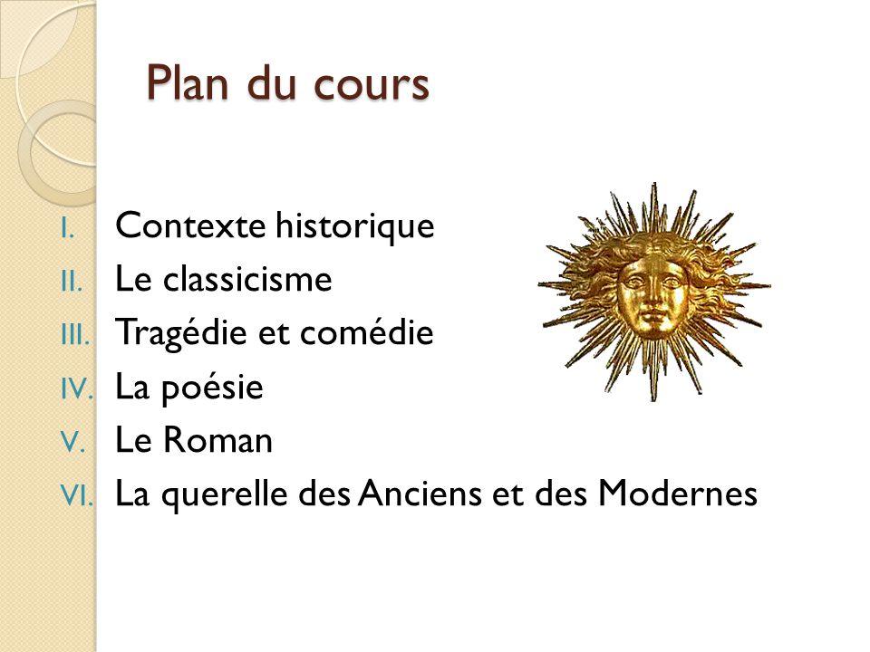 Plan du cours I. Contexte historique II. Le classicisme III. Tragédie et comédie IV. La poésie V. Le Roman VI. La querelle des Anciens et des Modernes