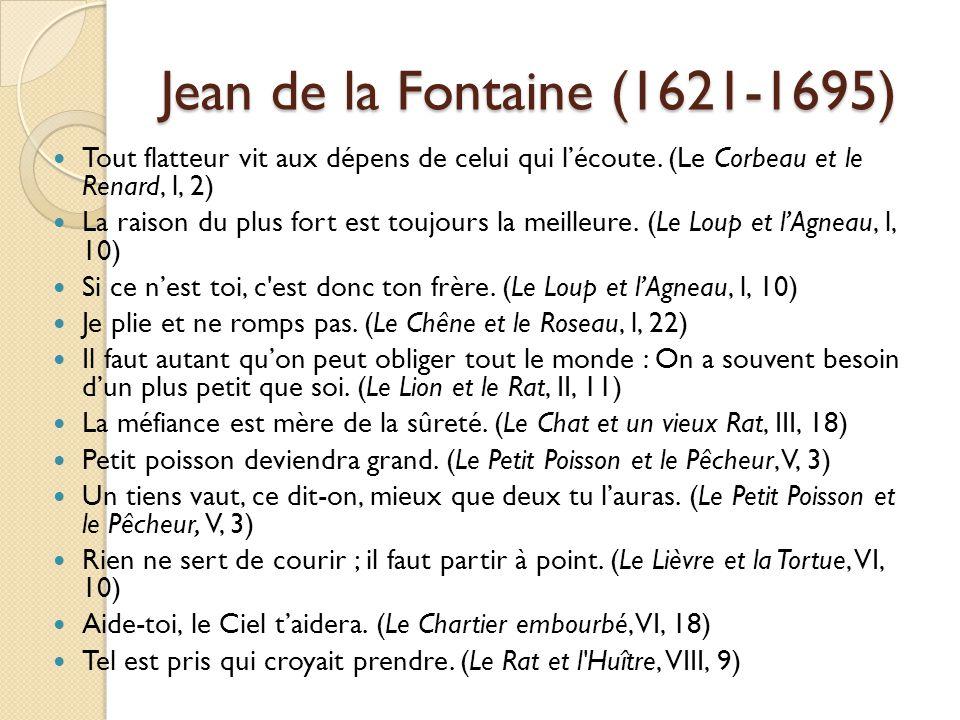 Jean de la Fontaine (1621-1695) Tout flatteur vit aux dépens de celui qui lécoute. (Le Corbeau et le Renard, l, 2) La raison du plus fort est toujours