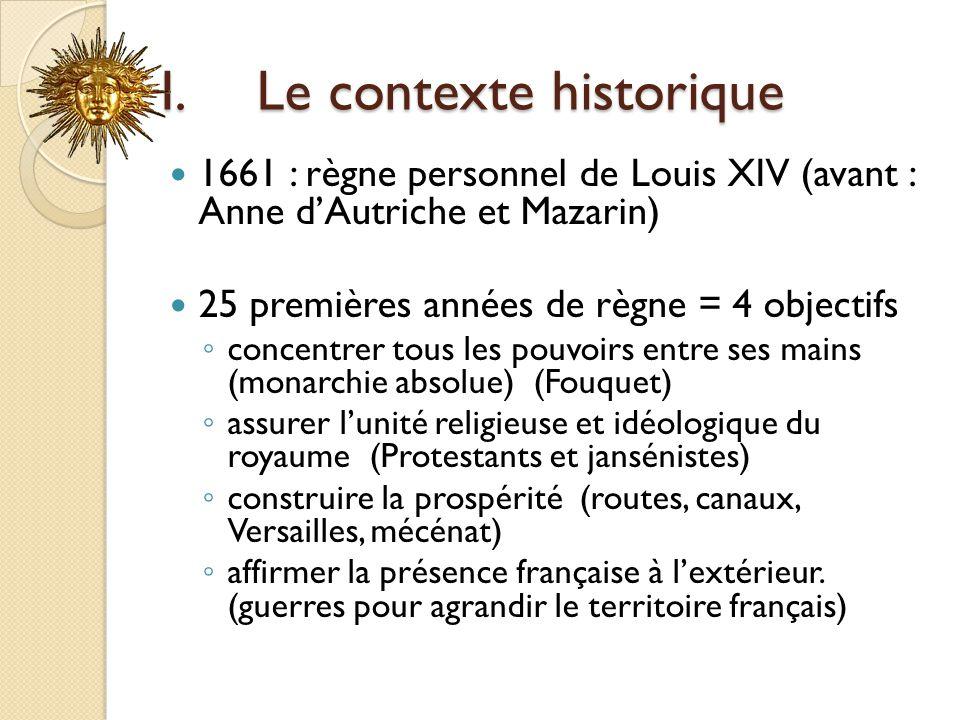 I.Le contexte historique 1661 : règne personnel de Louis XIV (avant : Anne dAutriche et Mazarin) 25 premières années de règne = 4 objectifs concentrer