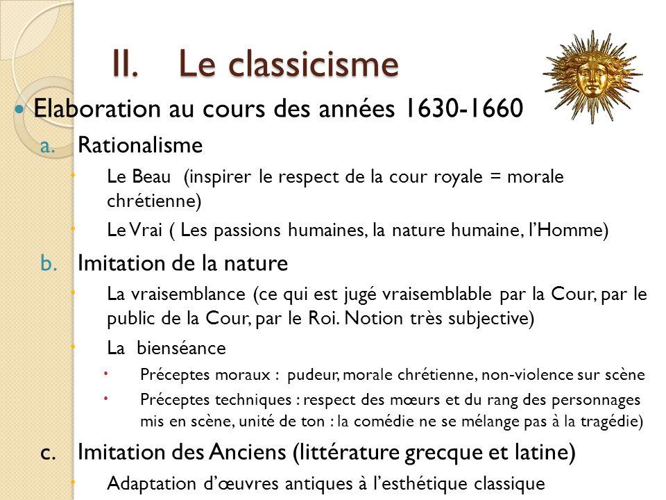 II.Le classicisme Elaboration au cours des années 1630-1660 a.Rationalisme Le Beau (inspirer le respect de la cour royale = morale chrétienne) Le Vrai