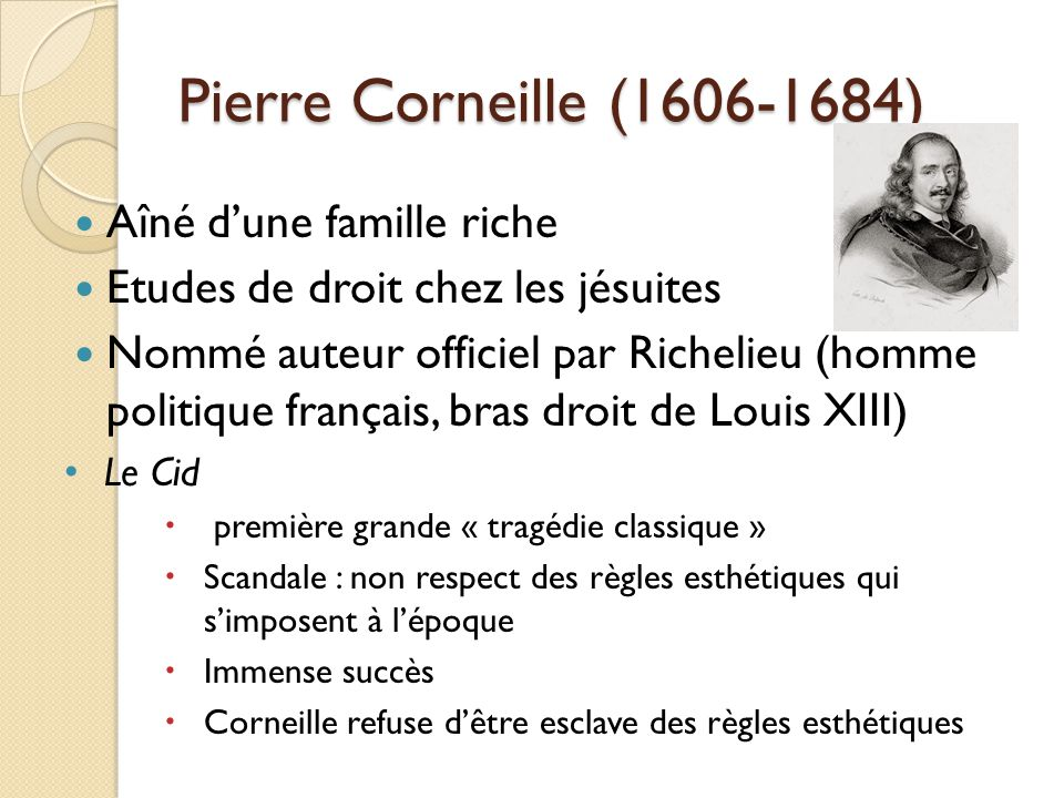 Pierre Corneille (1606-1684) Son œuvre Personnages politiques, nobles Dépeindre des personnages aux caractères forts Modèles de conduite de la monarchie absolue Héros cornéliens = héros qui doivent affronter des dilemmes entre amour et raison (« Dilemme cornélien ») Le Cid (1637), Cinna (1641), Polyeucte (1642)