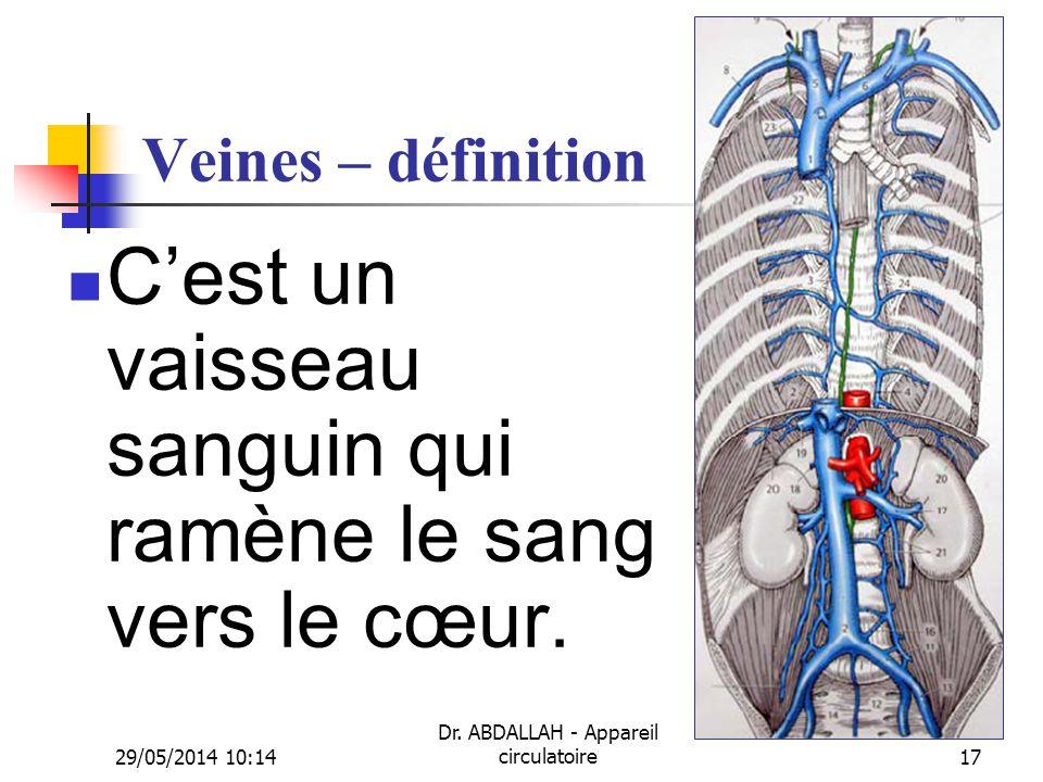29/05/2014 10:16 Dr. ABDALLAH - Appareil circulatoire17 Veines – définition Cest un vaisseau sanguin qui ramène le sang vers le cœur.