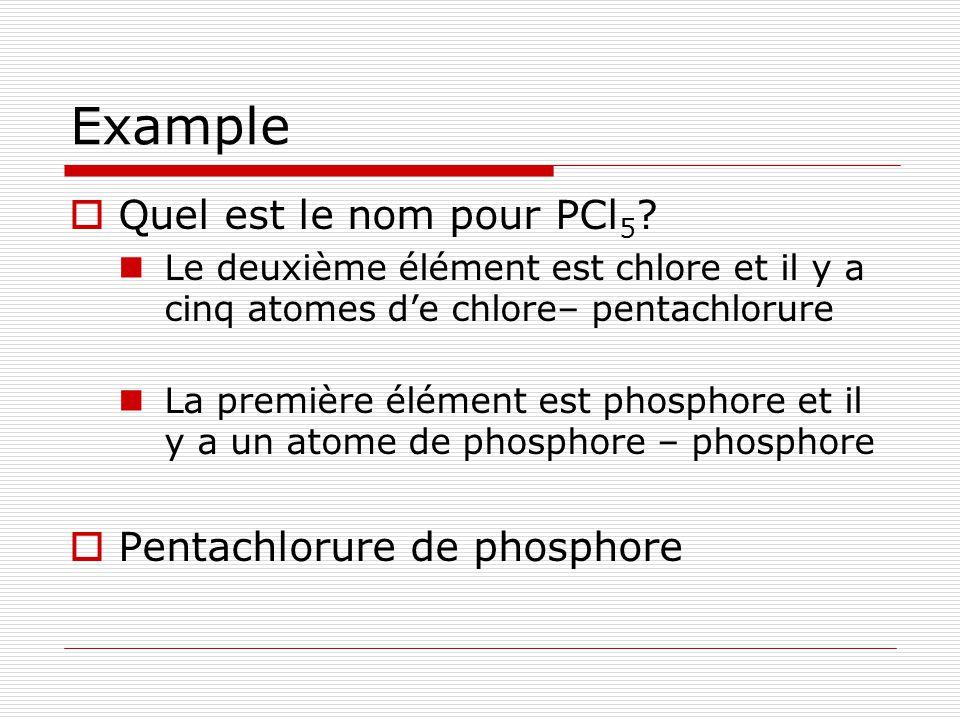 Example Quel est le nom pour PCl 5 ? Le deuxième élément est chlore et il y a cinq atomes de chlore– pentachlorure La première élément est phosphore e