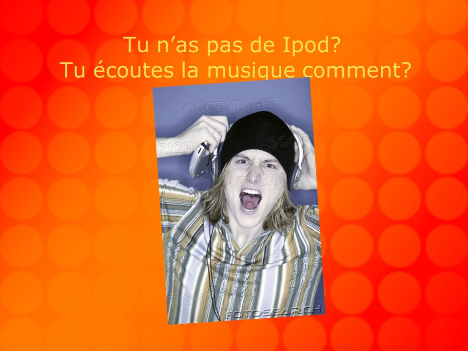 Tu nas pas de Ipod? Tu écoutes la musique comment?