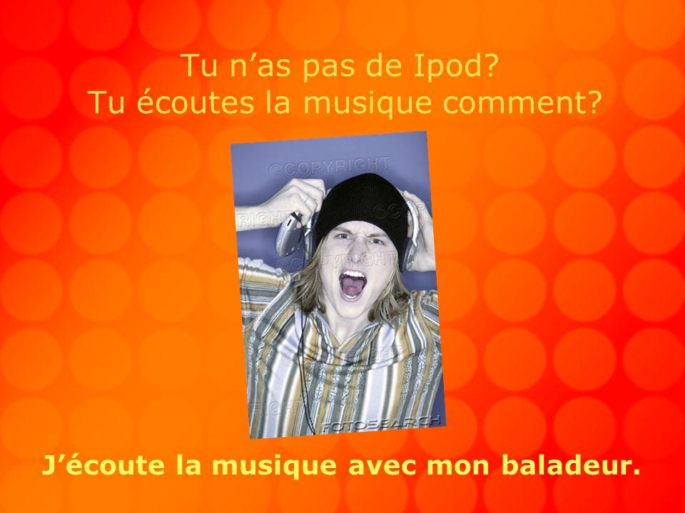 Tu nas pas de Ipod? Tu écoutes la musique comment? Jécoute la musique avec mon baladeur.