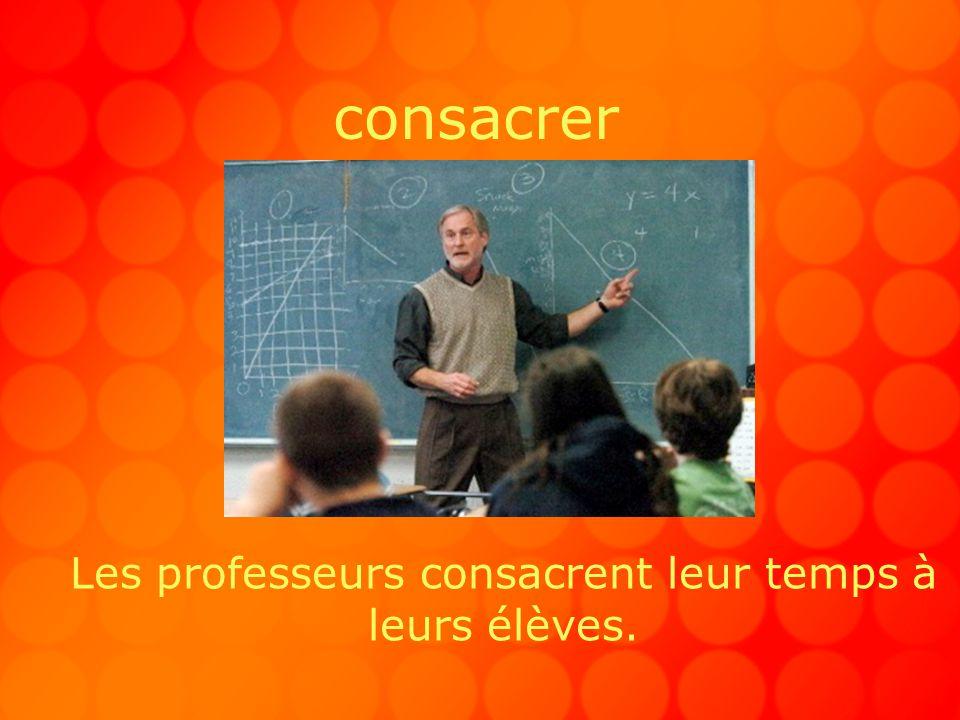consacrer Les professeurs consacrent leur temps à leurs élèves.