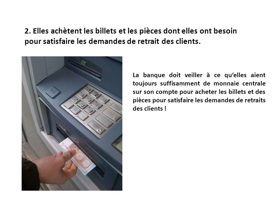 2. Elles achètent les billets et les pièces dont elles ont besoin pour satisfaire les demandes de retrait des clients. La banque doit veiller à ce que