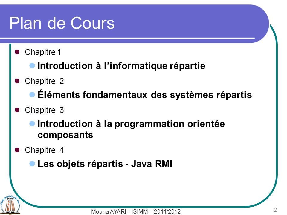 Mouna AYARI – ISIMM – 2011/2012 2 Plan de Cours Chapitre 1 Introduction à linformatique répartie Chapitre 2 Éléments fondamentaux des systèmes répartis Chapitre 3 Introduction à la programmation orientée composants Chapitre 4 Les objets répartis - Java RMI
