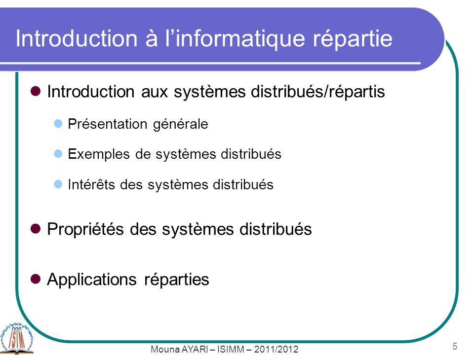 Mouna AYARI – ISIMM – 2011/2012 5 Introduction à linformatique répartie Introduction aux systèmes distribués/répartis Présentation générale Exemples de systèmes distribués Intérêts des systèmes distribués Propriétés des systèmes distribués Applications réparties