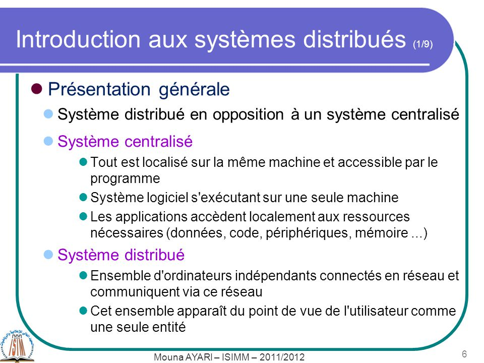Mouna AYARI – ISIMM – 2011/2012 6 Introduction aux systèmes distribués (1/9) Présentation générale Système distribué en opposition à un système centra