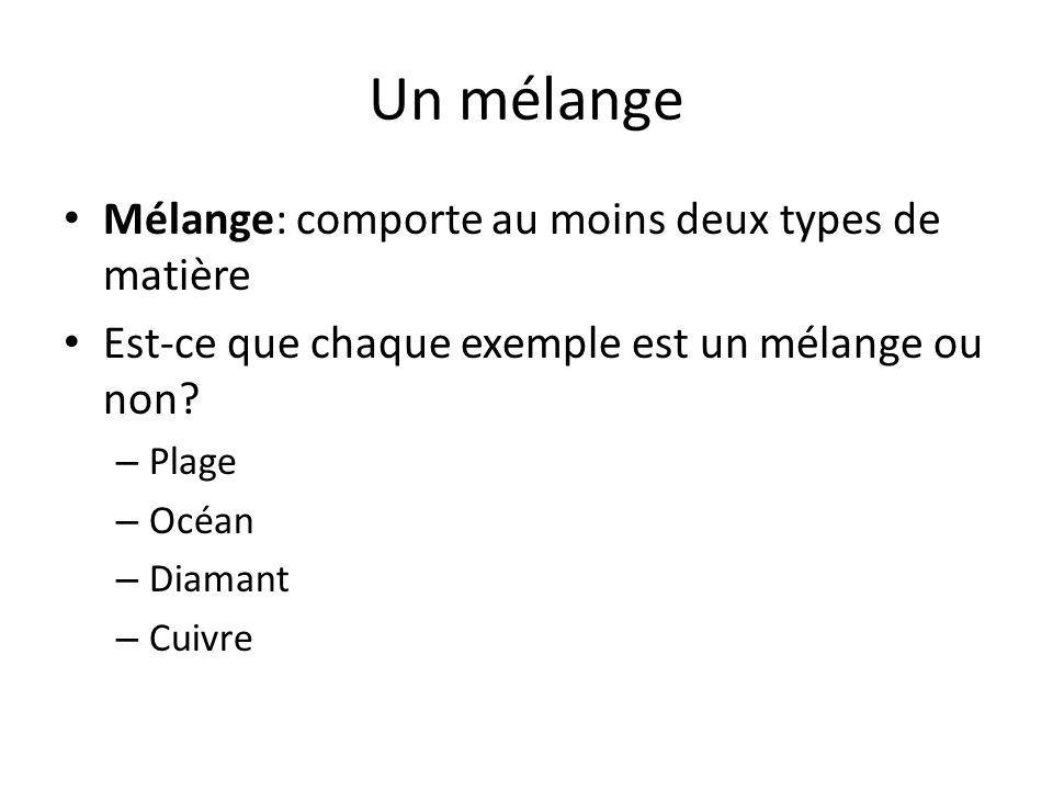 Un mélange Mélange: comporte au moins deux types de matière Est-ce que chaque exemple est un mélange ou non? – Plage – Océan – Diamant – Cuivre