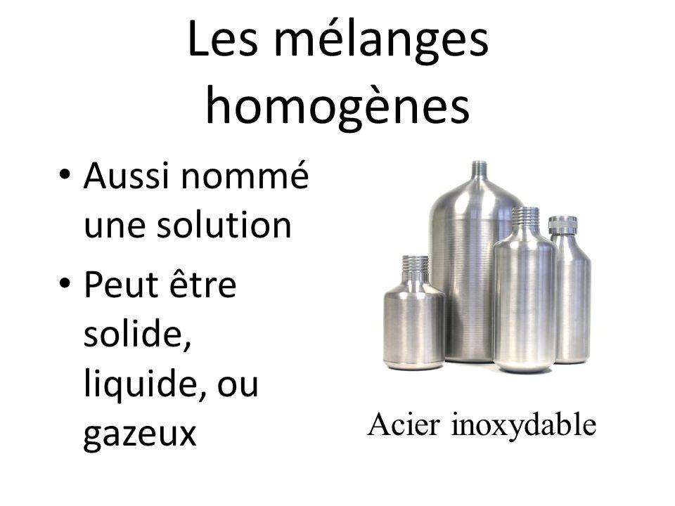 Les mélanges homogènes Aussi nommé une solution Peut être solide, liquide, ou gazeux Acier inoxydable
