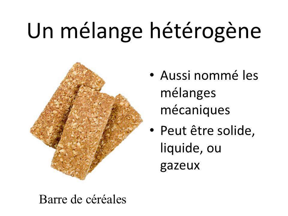 Un mélange hétérogène Aussi nommé les mélanges mécaniques Peut être solide, liquide, ou gazeux Barre de céréales