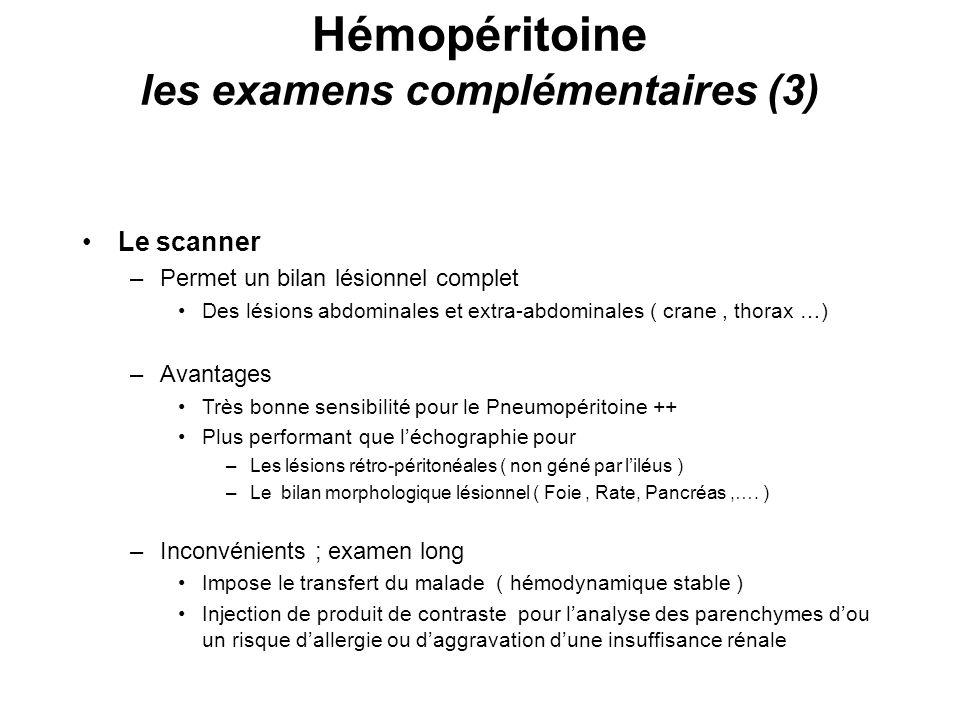 Hémopéritoine les examens complémentaires (3) Le scanner –Permet un bilan lésionnel complet Des lésions abdominales et extra-abdominales ( crane, thorax …) –Avantages Très bonne sensibilité pour le Pneumopéritoine ++ Plus performant que léchographie pour –Les lésions rétro-péritonéales ( non géné par liléus ) –Le bilan morphologique lésionnel ( Foie, Rate, Pancréas,….