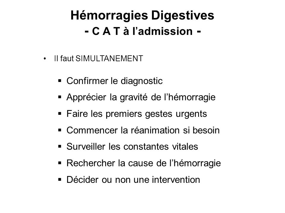 Hémorragies Digestives - C A T à ladmission - Il faut SIMULTANEMENT Confirmer le diagnostic Apprécier la gravité de lhémorragie Faire les premiers gestes urgents Commencer la réanimation si besoin Surveiller les constantes vitales Rechercher la cause de lhémorragie Décider ou non une intervention