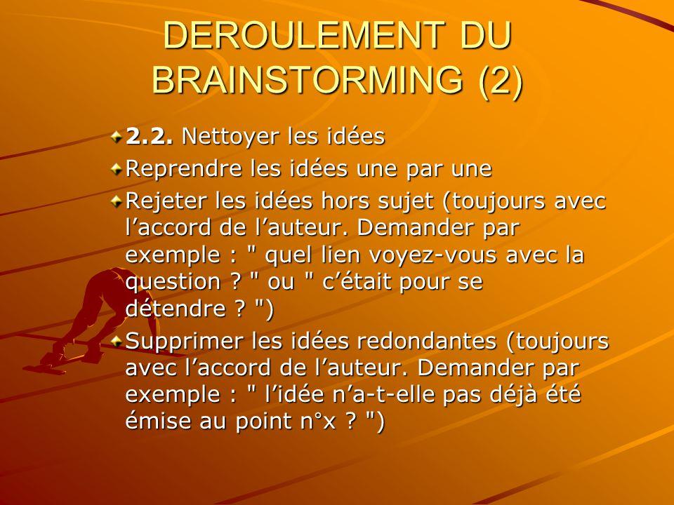 DEROULEMENT DU BRAINSTORMING (2) 2.2. Nettoyer les idées Reprendre les idées une par une Rejeter les idées hors sujet (toujours avec laccord de lauteu