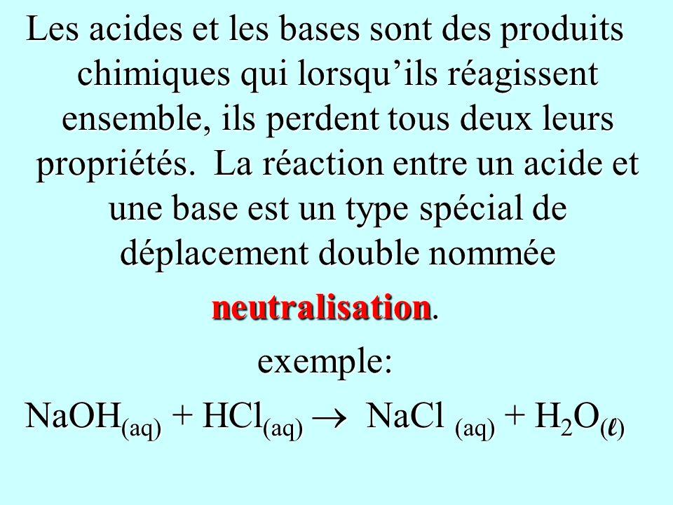 Les acides et les bases sont des produits chimiques qui lorsquils réagissent ensemble, ils perdent tous deux leurs propriétés. La réaction entre un ac