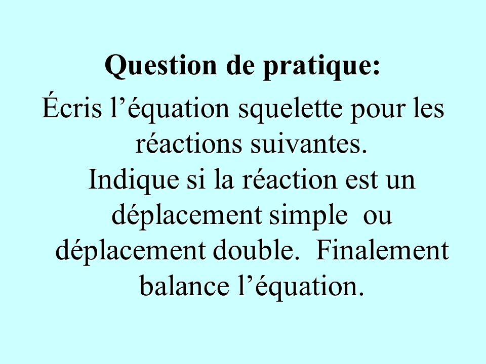 Question de pratique: Écris léquation squelette pour les réactions suivantes. Indique si la réaction est un déplacement simple ou déplacement double.