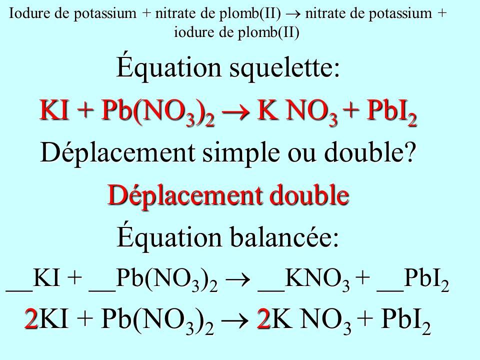 Iodure de potassium + nitrate de plomb(II) nitrate de potassium + iodure de plomb(II) Équation squelette: KI + Pb(NO 3 ) 2 K NO 3 + PbI 2 Déplacement