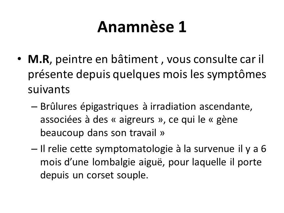 Anamnèse 1 M.R, peintre en bâtiment, vous consulte car il présente depuis quelques mois les symptômes suivants – Brûlures épigastriques à irradiation ascendante, associées à des « aigreurs », ce qui le « gène beaucoup dans son travail » – Il relie cette symptomatologie à la survenue il y a 6 mois dune lombalgie aiguë, pour laquelle il porte depuis un corset souple.