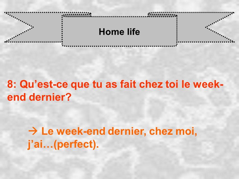 Home life 8: Quest-ce que tu as fait chez toi le week- end dernier? Le week-end dernier, chez moi, j ai…(perfect).