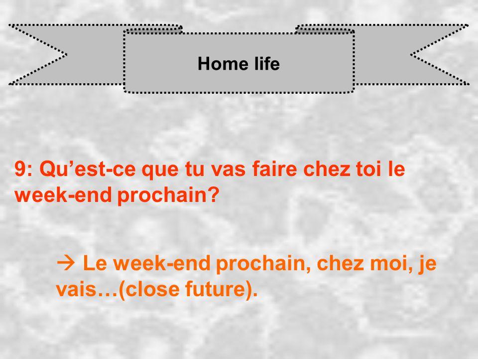 Home life 9: Quest-ce que tu vas faire chez toi le week-end prochain? Le week-end prochain, chez moi, je vais…(close future).