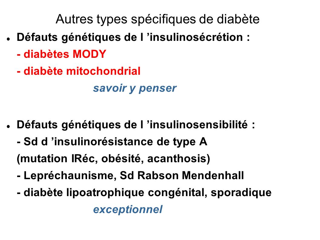 Défauts génétiques de l insulinosécrétion : - diabètes MODY - diabète mitochondrial savoir y penser Défauts génétiques de l insulinosensibilité : - Sd