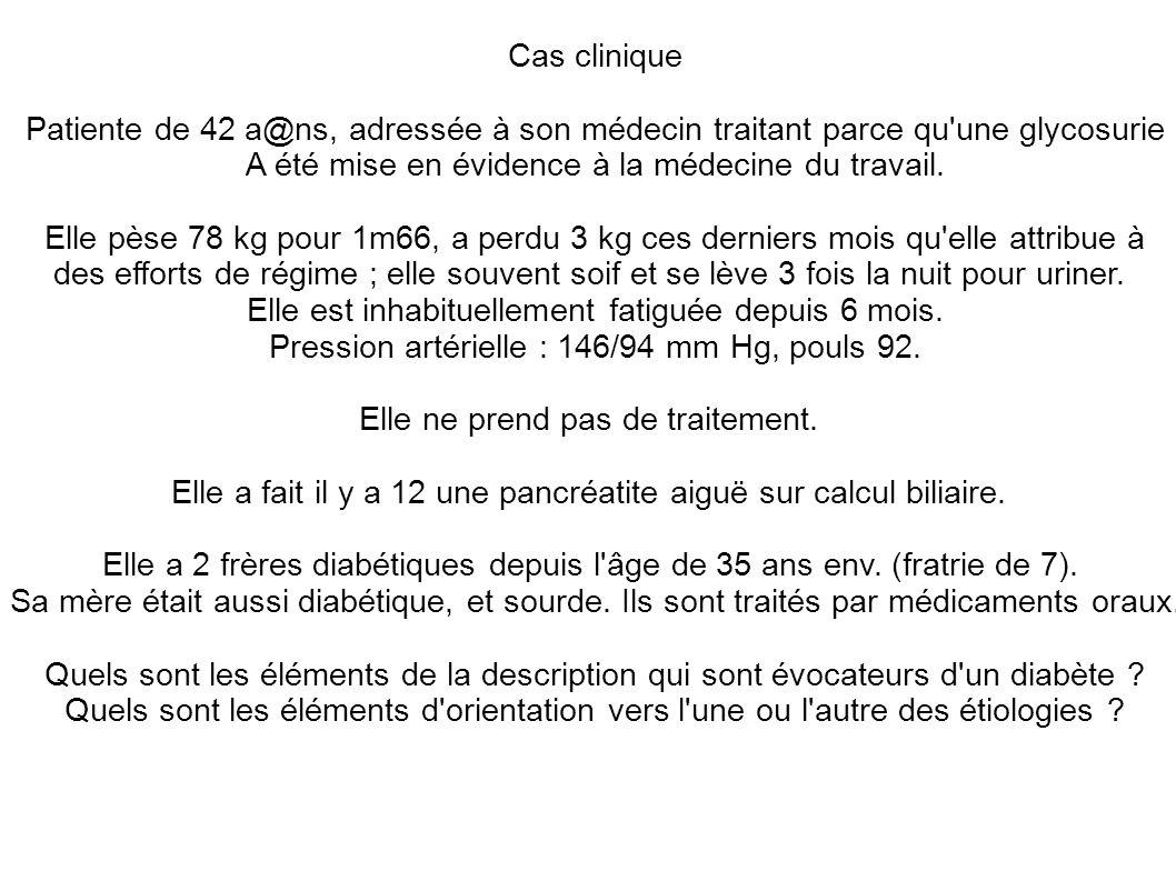 Cas clinique Patiente de 42 a@ns, adressée à son médecin traitant parce qu'une glycosurie A été mise en évidence à la médecine du travail. Elle pèse 7