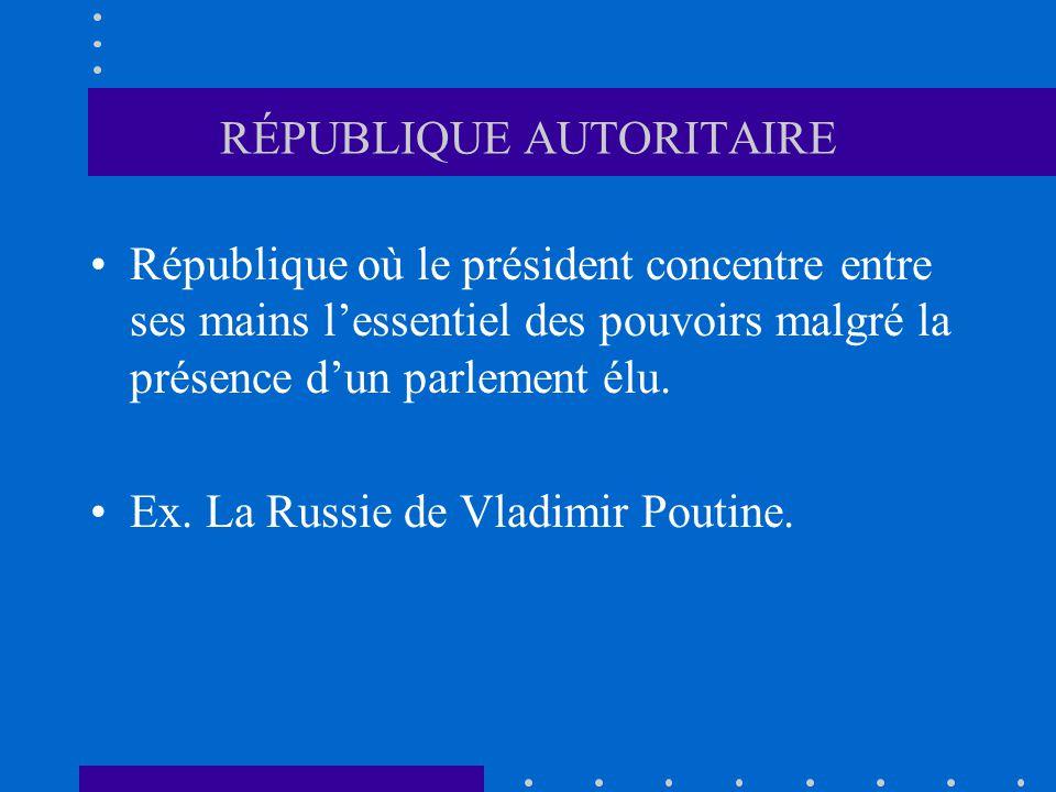 RÉPUBLIQUE AUTORITAIRE République où le président concentre entre ses mains lessentiel des pouvoirs malgré la présence dun parlement élu. Ex. La Russi