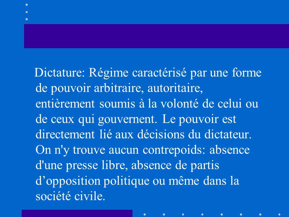 Dictature: Régime caractérisé par une forme de pouvoir arbitraire, autoritaire, entièrement soumis à la volonté de celui ou de ceux qui gouvernent. Le