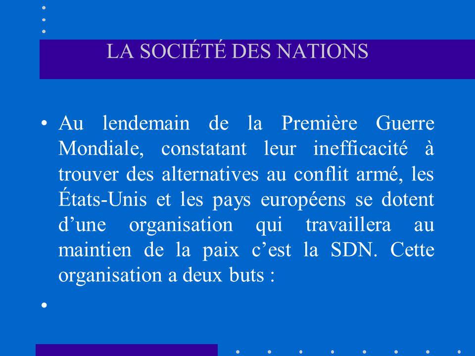 LA SOCIÉTÉ DES NATIONS Au lendemain de la Première Guerre Mondiale, constatant leur inefficacité à trouver des alternatives au conflit armé, les États