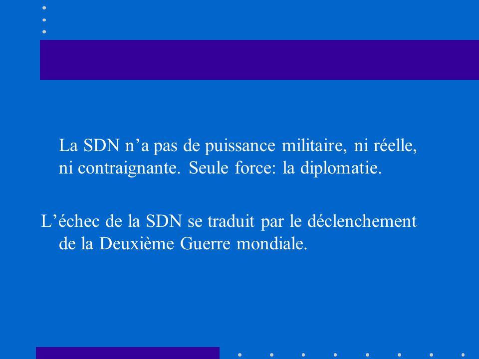 La SDN na pas de puissance militaire, ni réelle, ni contraignante. Seule force: la diplomatie. Léchec de la SDN se traduit par le déclenchement de la