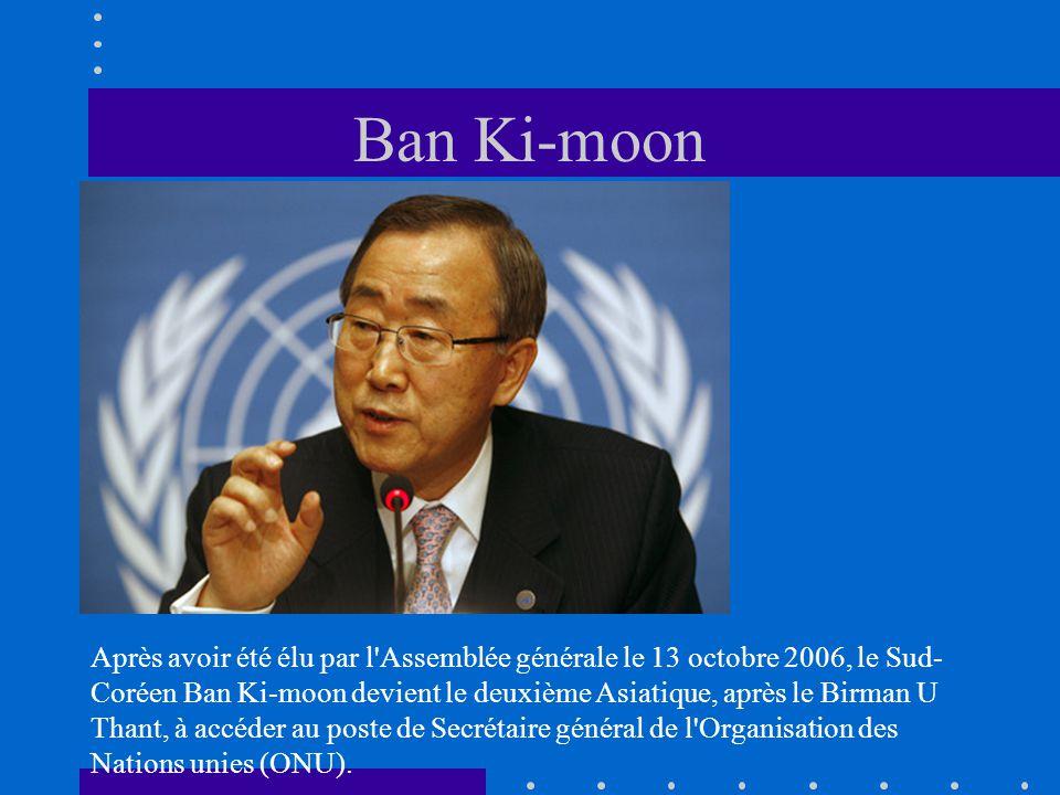Ban Ki-moon Après avoir été élu par l'Assemblée générale le 13 octobre 2006, le Sud- Coréen Ban Ki-moon devient le deuxième Asiatique, après le Birman