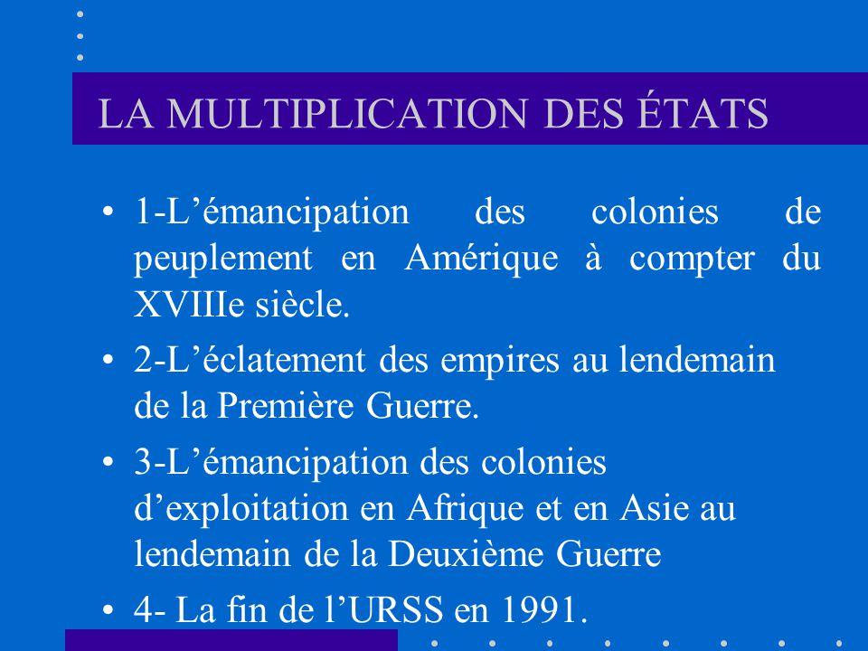 LA MULTIPLICATION DES ÉTATS 1-Lémancipation des colonies de peuplement en Amérique à compter du XVIIIe siècle. 2-Léclatement des empires au lendemain