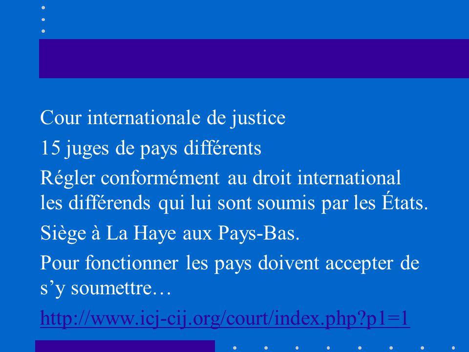 Cour internationale de justice 15 juges de pays différents Régler conformément au droit international les différends qui lui sont soumis par les États