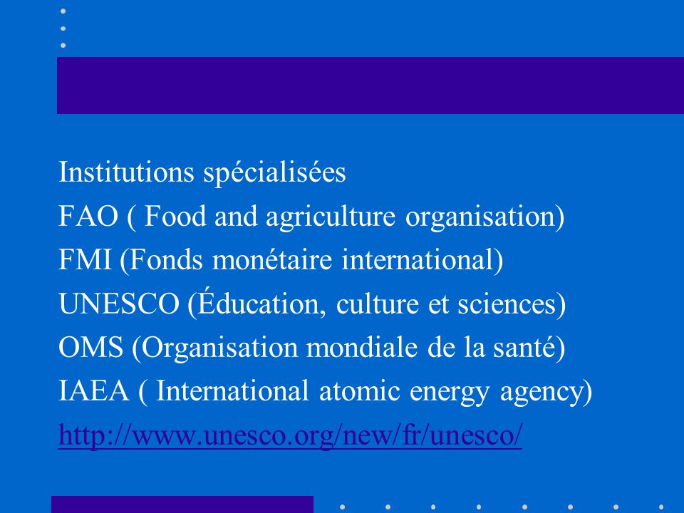 Institutions spécialisées FAO ( Food and agriculture organisation) FMI (Fonds monétaire international) UNESCO (Éducation, culture et sciences) OMS (Organisation mondiale de la santé) IAEA ( International atomic energy agency) http://www.unesco.org/new/fr/unesco/