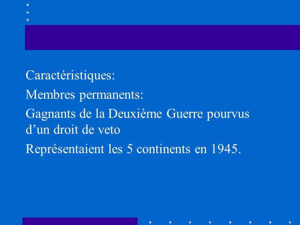 Caractéristiques: Membres permanents: Gagnants de la Deuxième Guerre pourvus dun droit de veto Représentaient les 5 continents en 1945.