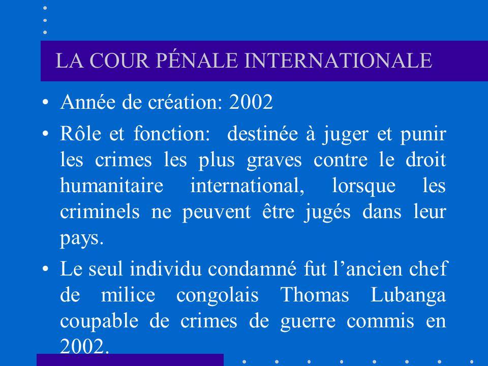 LA COUR PÉNALE INTERNATIONALE Année de création: 2002 Rôle et fonction: destinée à juger et punir les crimes les plus graves contre le droit humanitai
