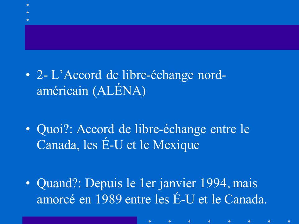 2- LAccord de libre-échange nord- américain (ALÉNA) Quoi?: Accord de libre-échange entre le Canada, les É-U et le Mexique Quand?: Depuis le 1er janvie