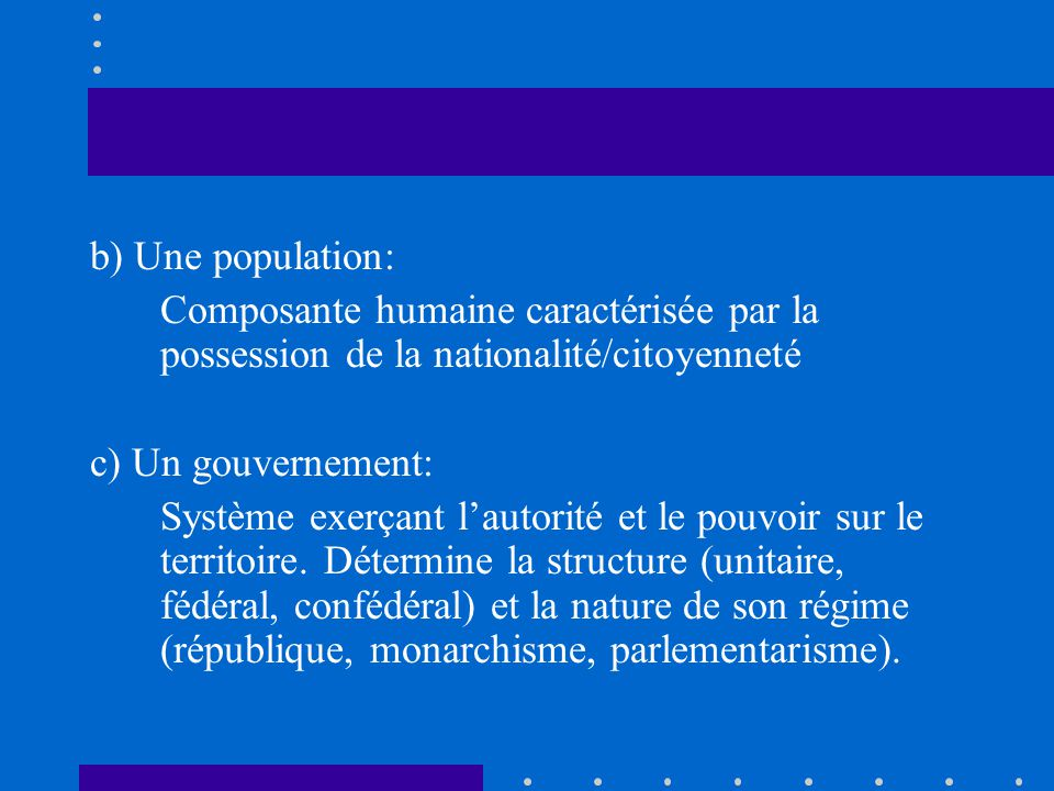 b) Une population: Composante humaine caractérisée par la possession de la nationalité/citoyenneté c) Un gouvernement: Système exerçant lautorité et l